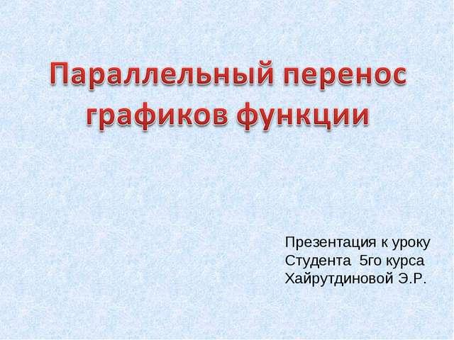 Презентация к уроку Студента 5го курса Хайрутдиновой Э.Р.