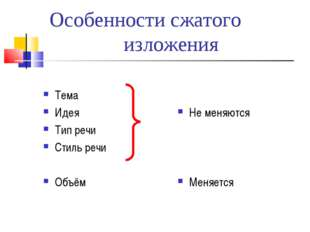 Особенности сжатого изложения Тема Идея Тип речи Стиль речи Объём Не меняются