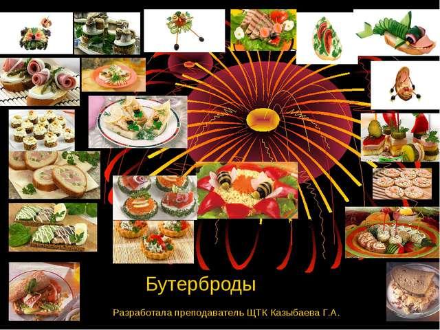Бутерброды Разработала преподаватель ЩТК Казыбаева Г.А.