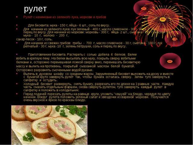 рулет Рулет с начинками из зеленого лука, моркови и грибов Для бисквита: мука...