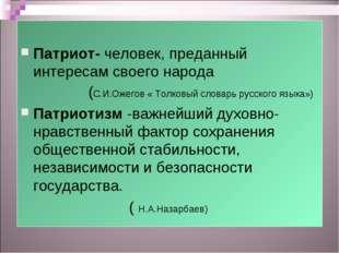 Патриот- человек, преданный интересам своего народа (С.И.Ожегов « Толковы