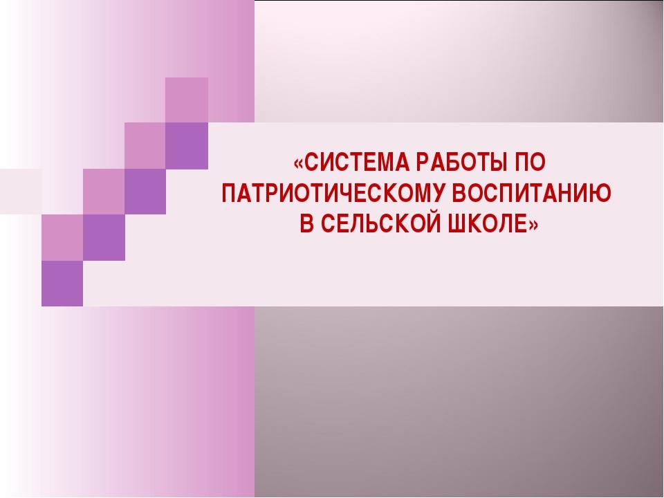 «СИСТЕМА РАБОТЫ ПО ПАТРИОТИЧЕСКОМУ ВОСПИТАНИЮ В СЕЛЬСКОЙ ШКОЛЕ»