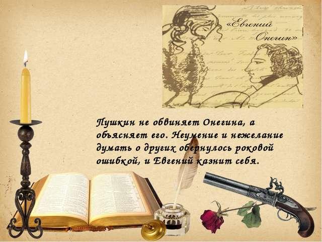 Пушкин не обвиняет Онегина, а объясняет его. Неумение и нежелание думать о др...