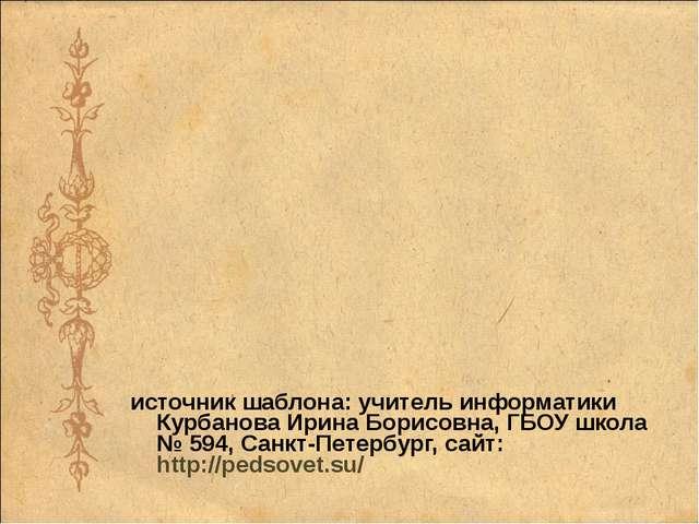 источник шаблона: учитель информатики Курбанова Ирина Борисовна, ГБОУ школа...