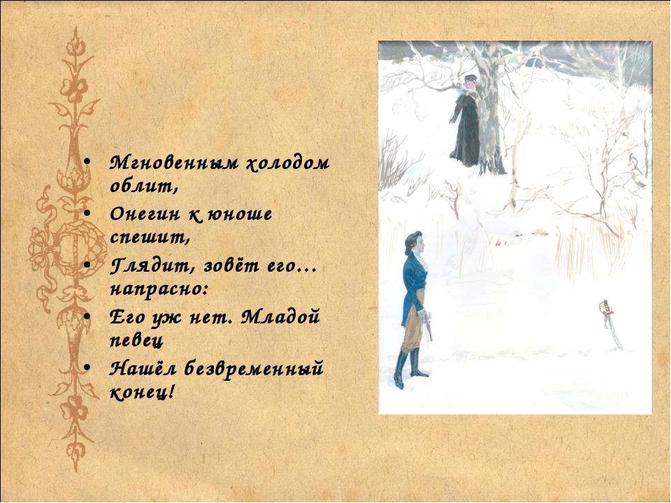 Мгновенным холодом облит, Онегин к юноше спешит, Глядит, зовёт его… напрасно:...