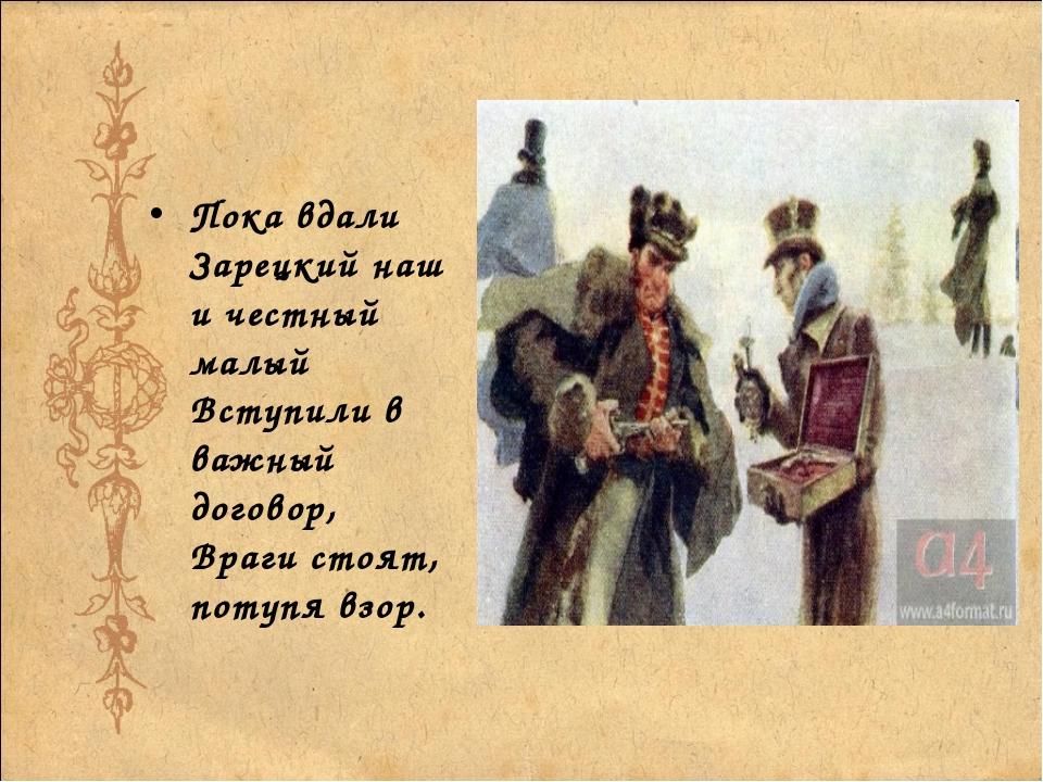 Пока вдали Зарецкий наш и честный малый Вступили в важный договор, Враги стоя...
