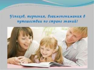 Успехов, терпения, взаимопонимания в путешествии по стране знаний!
