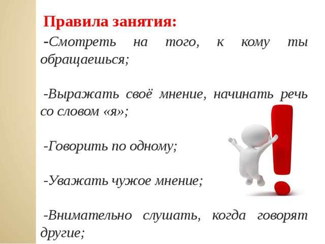 Правила занятия: -Смотреть на того, к кому ты обращаешься; -Выражать своё мне...