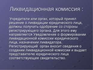 Ликвидационная комиссия : Учредители или орган, который принял решение о ликв