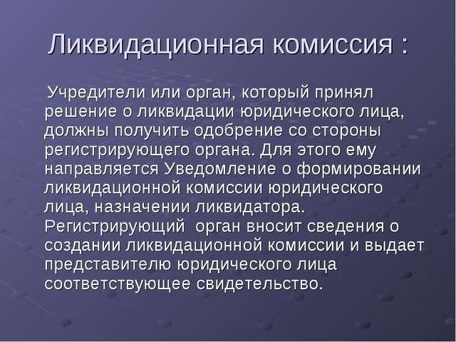 Ликвидационная комиссия : Учредители или орган, который принял решение о ликв...