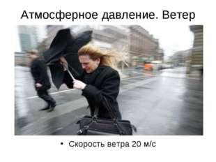Атмосферное давление. Ветер Скорость ветра 20 м/с