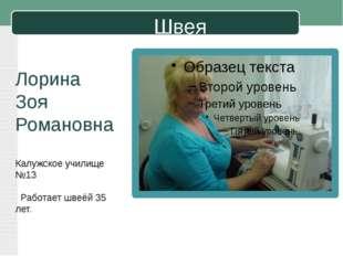 Швея Лорина Зоя Романовна Калужское училище №13 Работает швеёй 35 лет.