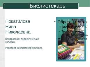 Библиотекарь Покатилова Нина Николаевна Кондровский педагогический колледж Ра