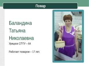 Повар Баландина Татьяна Николаевна Урицкое СПТУ – 64 Работает поваром – 17 л