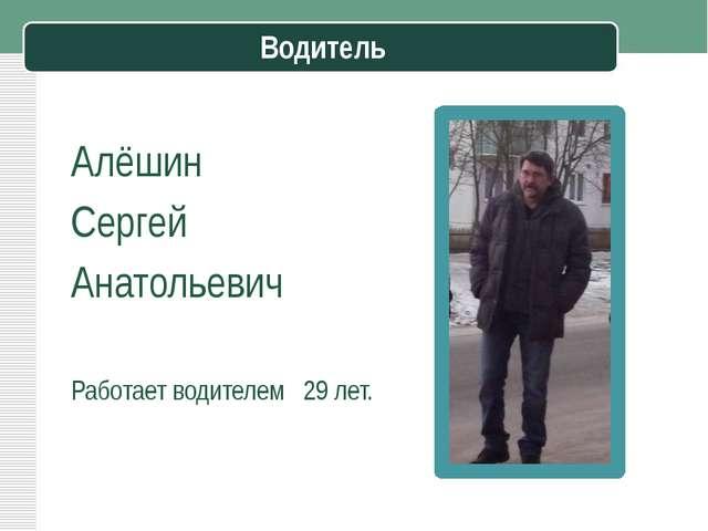 Водитель Алёшин Сергей Анатольевич Работает водителем 29 лет.