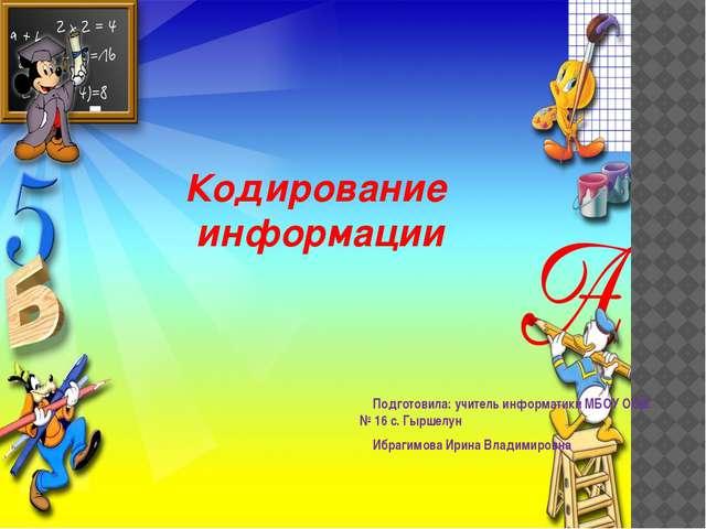 Кодирование информации Подготовила: учитель информатики МБОУ ООШ № 16 с. Гырш...