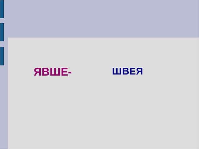 ЯВШЕ- ШВЕЯ