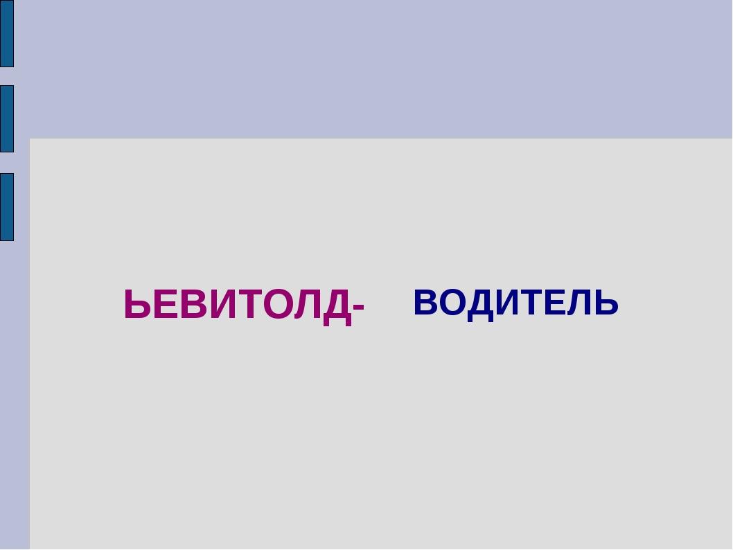 ЬЕВИТОЛД- ВОДИТЕЛЬ