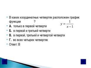 В каких координатных четвертях расположен график функции ? А. только в первой