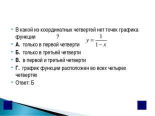В какой из координатных четвертей нет точек графика функции ? А. только в пер