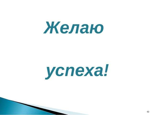 Желаю успеха! *