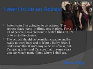I want to be an Actress In ten years I'm going to be an actress. The actress