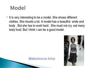It is very interesting to be a model. She shows different clothes. She travel