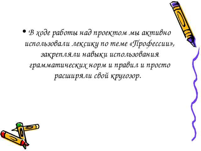 В ходе работы над проектом мы активно использовали лексику по теме «Профессии...
