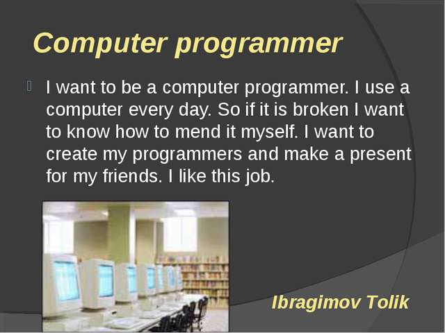 Computer programmer I want to be a computer programmer. I use a computer eve...