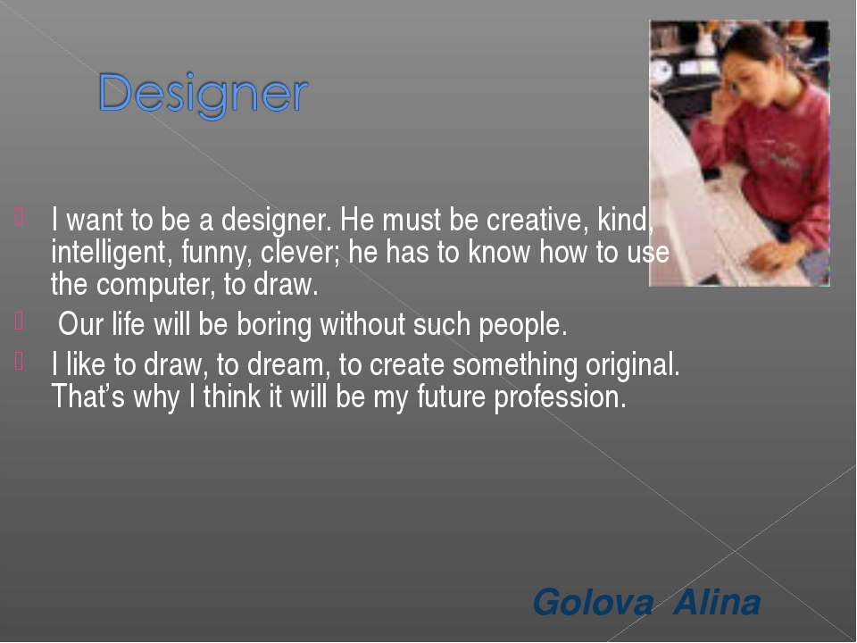 Golova Alina I want to be a designer. He must be creative, kind, intelligent,...