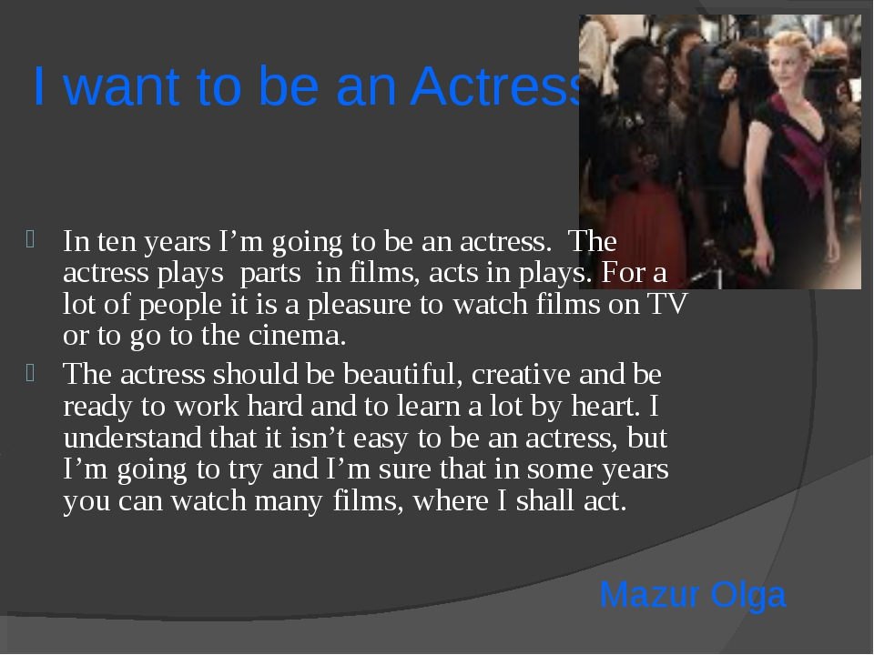 I want to be an Actress In ten years I'm going to be an actress. The actress...