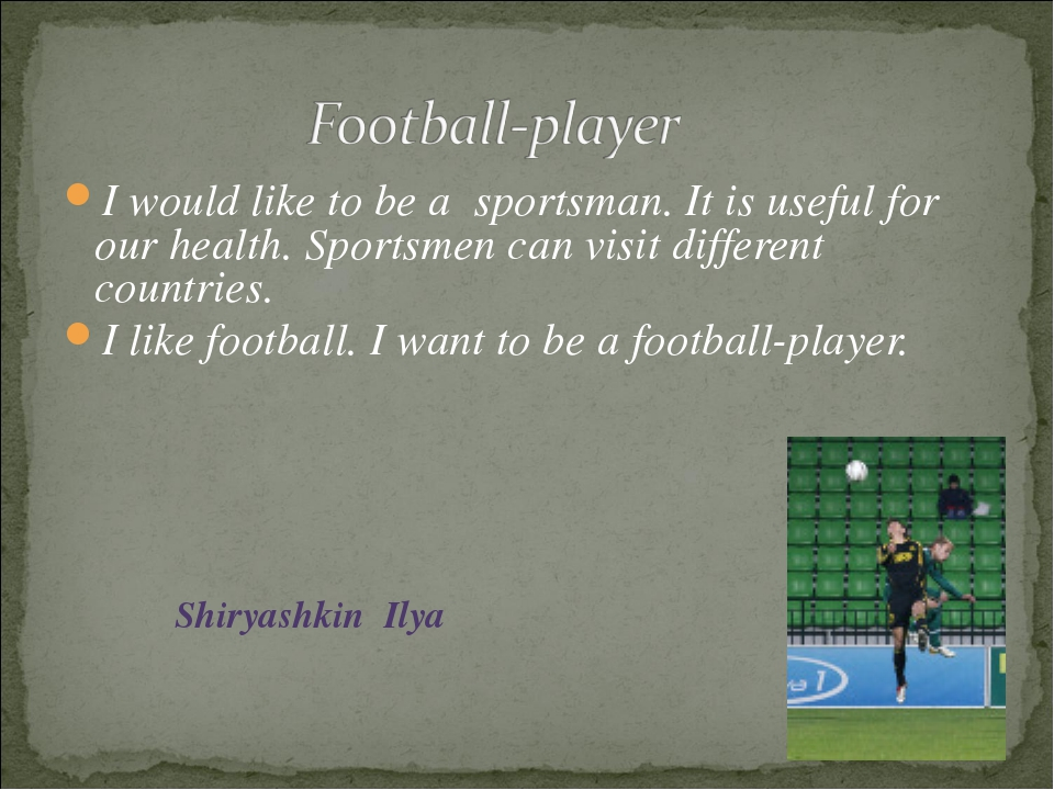 I would like to be a sportsman. It is useful for our health. Sportsmen can vi...