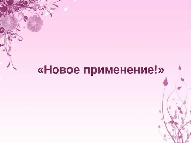 «Новое применение!»