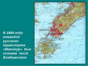 В 1860 году командой русского транспорта «Манчжур» был основан пост Владивост