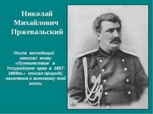 После экспедиций написал книгу «Путешествие в Уссурийском крае в 1867-1869гг.