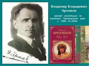 провёл экспедиции по изучению Приморского края с 1900 по 1930г. Владимир Кла