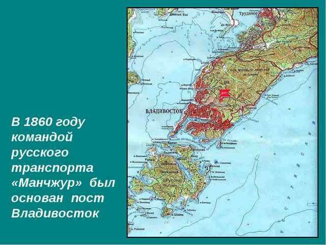 В 1860 году командой русского транспорта «Манчжур» был основан пост Владивост...