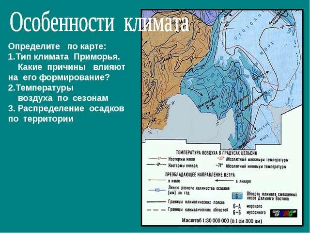 Определите по карте: Тип климата Приморья. Какие причины влияют на его формир...