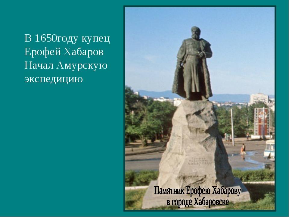 В 1650году купец Ерофей Хабаров Начал Амурскую экспедицию