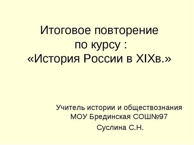 Итоговое повторение по курсу : «История России в XIXв.» Учитель истории и общ...