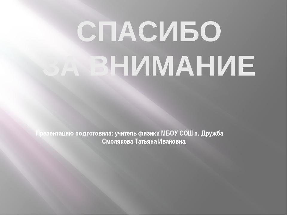 Презентацию подготовила: учитель физики МБОУ СОШ п. Дружба Смолякова Татьяна...