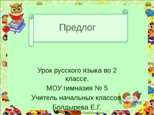 Предлог Урок русского языка во 2 классе. МОУ гимназия № 5 Учитель начальных