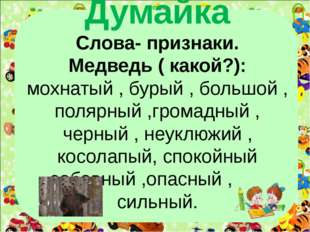 Думайка Слова- признаки. Медведь ( какой?): мохнатый , бурый , большой , поля