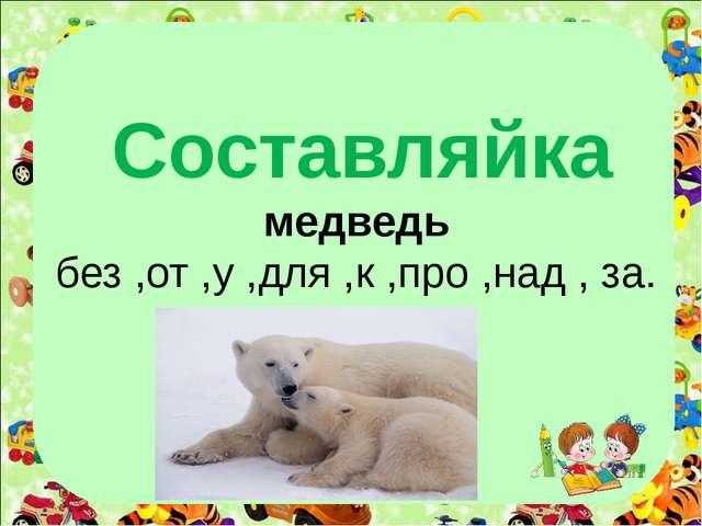 Составляйка медведь без ,от ,у ,для ,к ,про ,над , за.