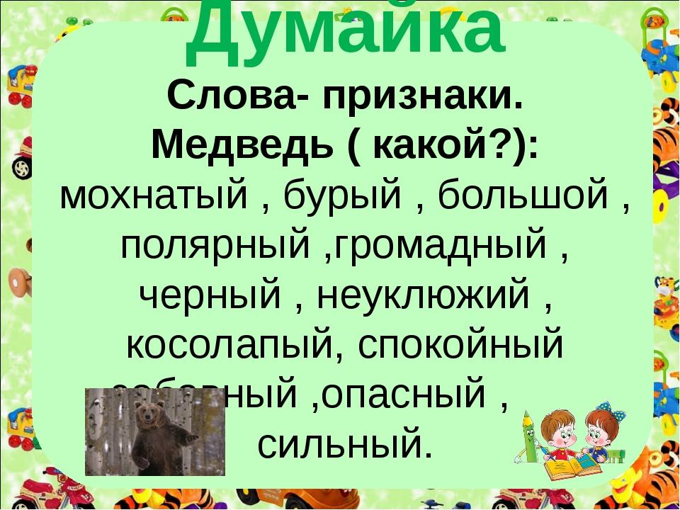 Думайка Слова- признаки. Медведь ( какой?): мохнатый , бурый , большой , поля...