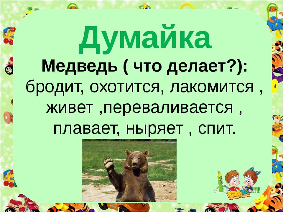 Думайка Медведь ( что делает?): бродит, охотится, лакомится , живет ,перевал...
