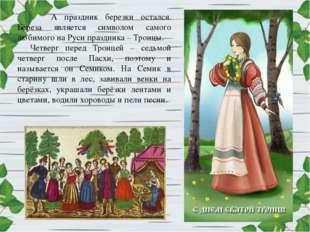 А праздник березки остался. Береза является символом самого любимого на Руси