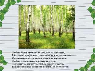 Люблю березу русскую, то светлую, то грустную, В беленом сарафанчике, с плато