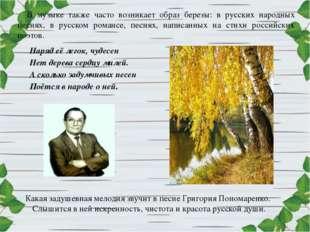 В музыке также часто возникает образ березы: в русских народных песнях, в рус