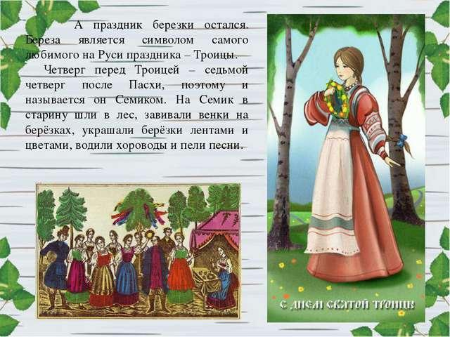А праздник березки остался. Береза является символом самого любимого на Руси...